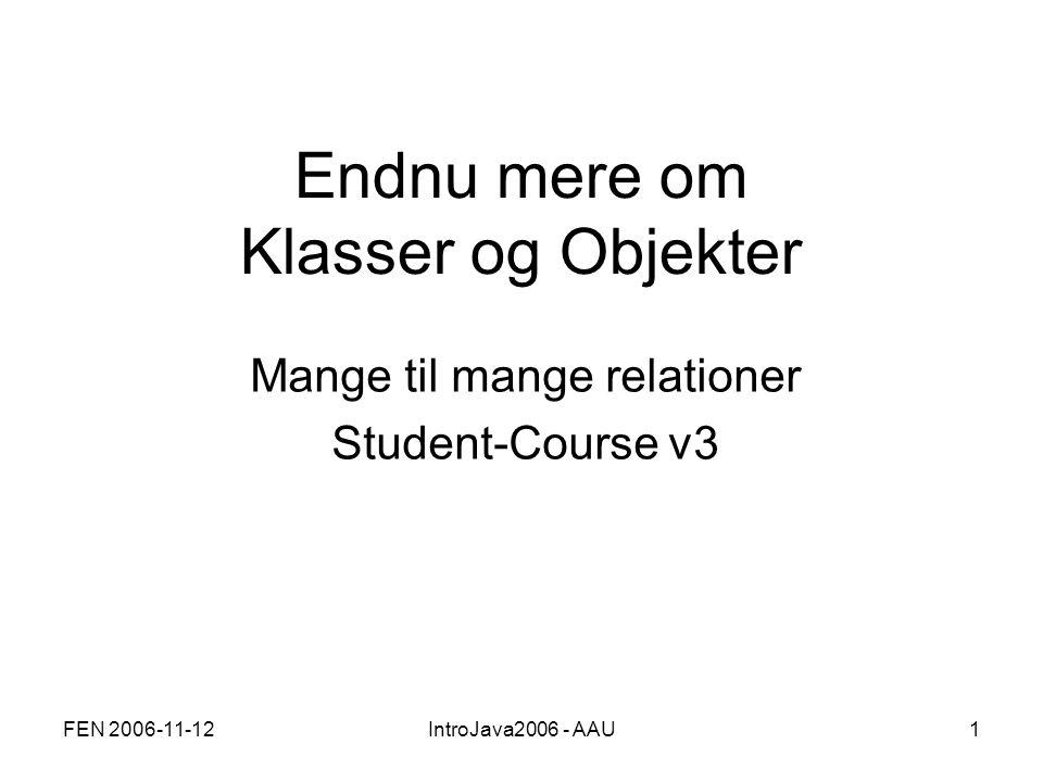 FEN 2006-11-12IntroJava2006 - AAU1 Endnu mere om Klasser og Objekter Mange til mange relationer Student-Course v3