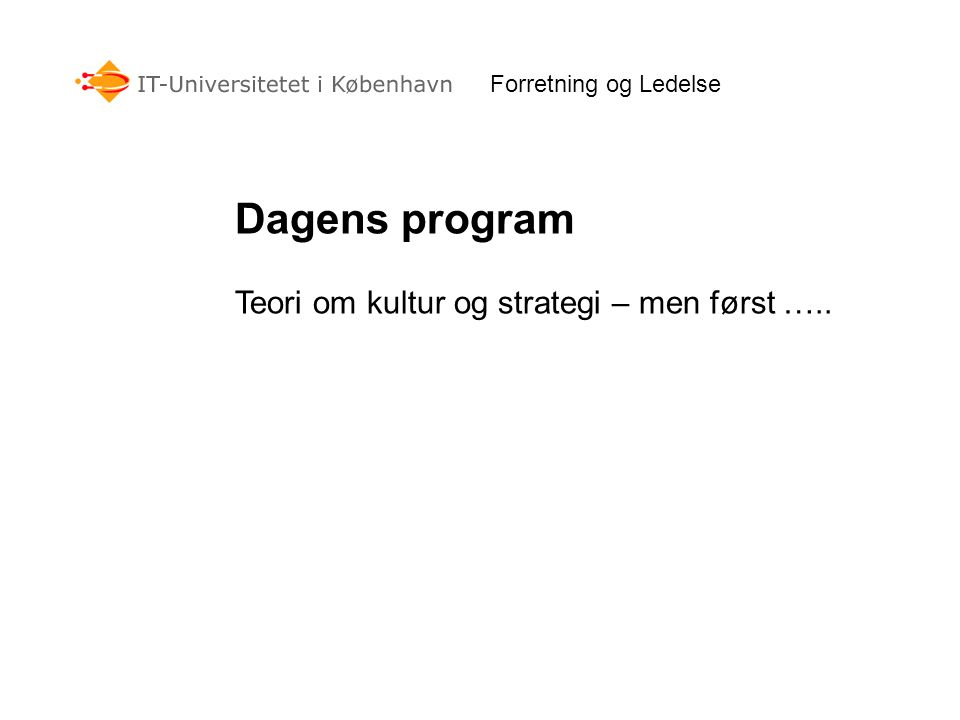 Forretning og Ledelse Dagens program Teori om kultur og strategi – men først …..