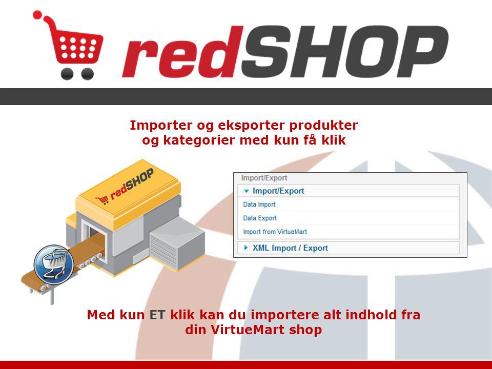 Importer og eksporter produkter og kategorier med kun få klik Med kun ET klik kan du importere alt indhold fra din VirtueMart shop