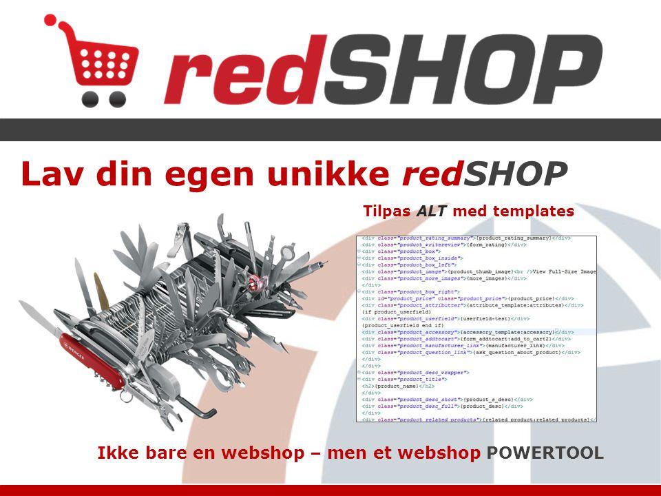 Lav din egen unikke redSHOP Tilpas ALT med templates Ikke bare en webshop – men et webshop POWERTOOL