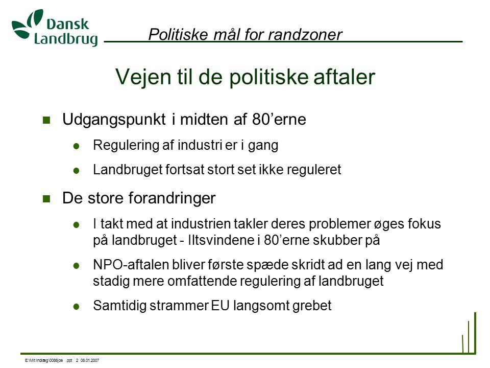 E:\Mit indlæg\0086joe.ppt 2 08.01.2007 Politiske mål for randzoner Vejen til de politiske aftaler Udgangspunkt i midten af 80'erne Regulering af industri er i gang Landbruget fortsat stort set ikke reguleret De store forandringer I takt med at industrien takler deres problemer øges fokus på landbruget - Iltsvindene i 80'erne skubber på NPO-aftalen bliver første spæde skridt ad en lang vej med stadig mere omfattende regulering af landbruget Samtidig strammer EU langsomt grebet