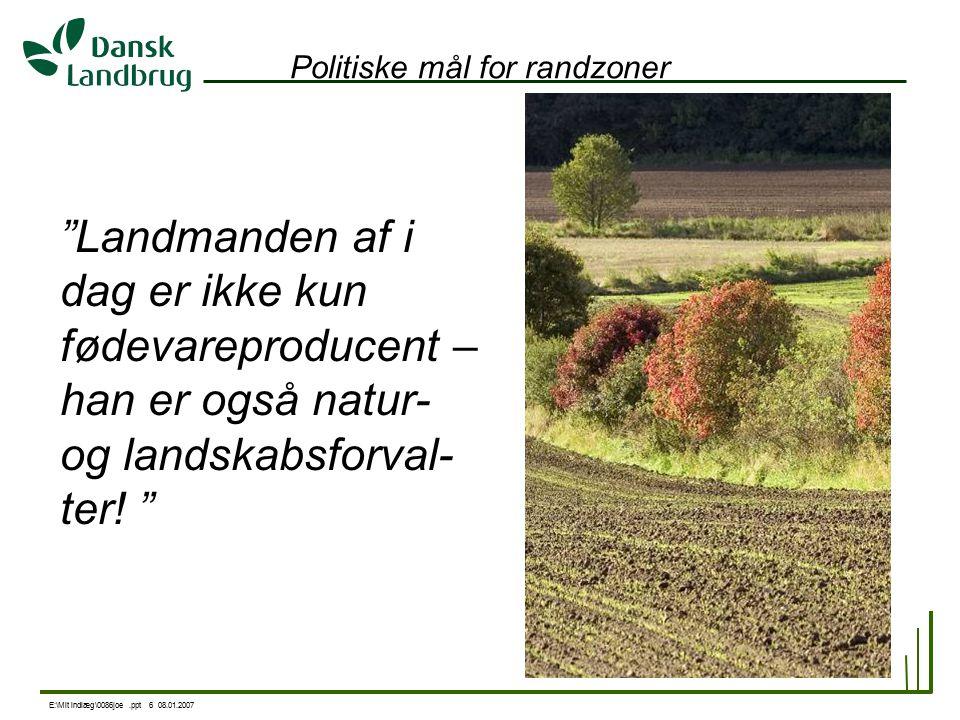 E:\Mit indlæg\0086joe.ppt 6 08.01.2007 Politiske mål for randzoner Landmanden af i dag er ikke kun fødevareproducent – han er også natur- og landskabsforval- ter.