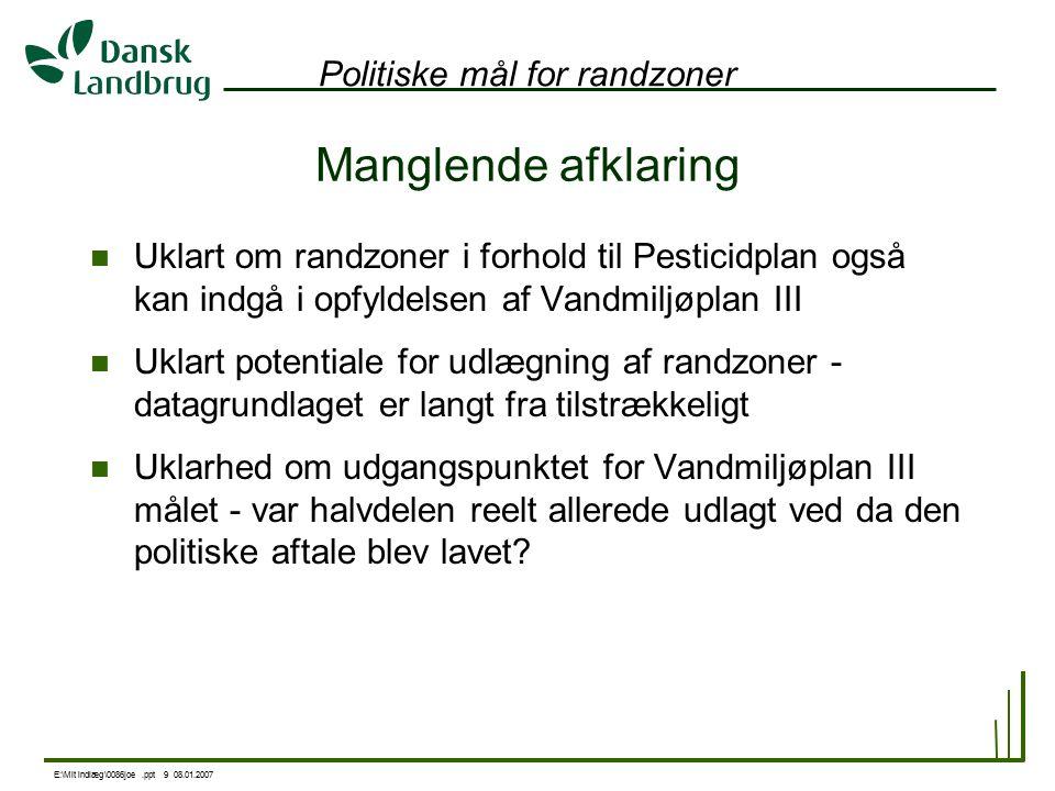 E:\Mit indlæg\0086joe.ppt 9 08.01.2007 Politiske mål for randzoner Manglende afklaring Uklart om randzoner i forhold til Pesticidplan også kan indgå i opfyldelsen af Vandmiljøplan III Uklart potentiale for udlægning af randzoner - datagrundlaget er langt fra tilstrækkeligt Uklarhed om udgangspunktet for Vandmiljøplan III målet - var halvdelen reelt allerede udlagt ved da den politiske aftale blev lavet