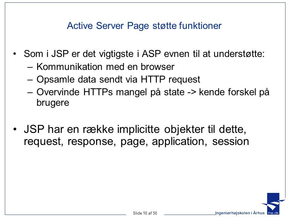 Ingeniørhøjskolen i Århus Slide 10 af 50 Active Server Page støtte funktioner Som i JSP er det vigtigste i ASP evnen til at understøtte: –Kommunikation med en browser –Opsamle data sendt via HTTP request –Overvinde HTTPs mangel på state -> kende forskel på brugere JSP har en række implicitte objekter til dette, request, response, page, application, session