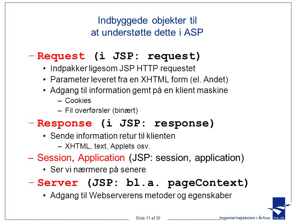 Ingeniørhøjskolen i Århus Slide 11 af 50 Indbyggede objekter til at understøtte dette i ASP –Request (i JSP: request) Indpakker ligesom JSP HTTP requestet Parameter leveret fra en XHTML form (el.