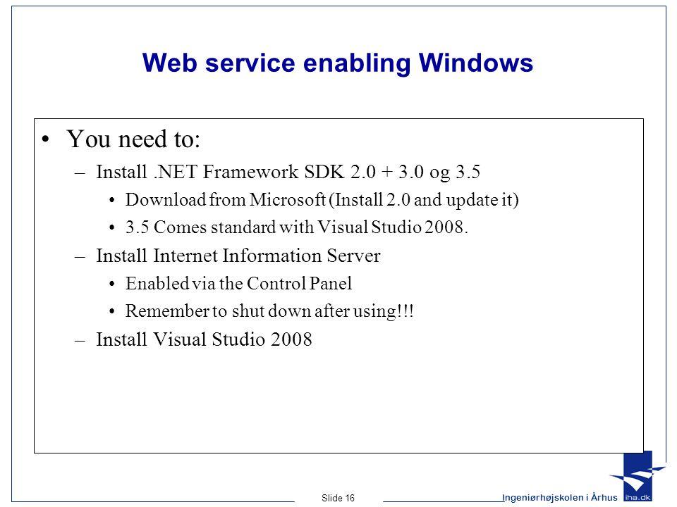 Ingeniørhøjskolen i Århus Slide 16 Web service enabling Windows You need to: –Install.NET Framework SDK 2.0 + 3.0 og 3.5 Download from Microsoft (Install 2.0 and update it) 3.5 Comes standard with Visual Studio 2008.