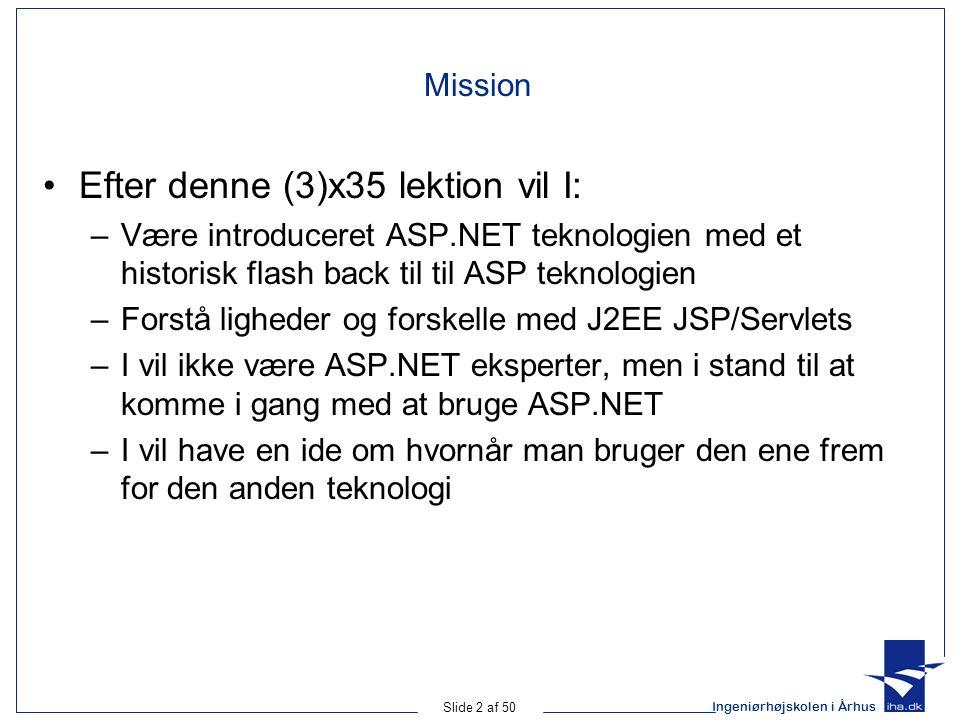 Ingeniørhøjskolen i Århus Slide 2 af 50 Mission Efter denne (3)x35 lektion vil I: –Være introduceret ASP.NET teknologien med et historisk flash back til til ASP teknologien –Forstå ligheder og forskelle med J2EE JSP/Servlets –I vil ikke være ASP.NET eksperter, men i stand til at komme i gang med at bruge ASP.NET –I vil have en ide om hvornår man bruger den ene frem for den anden teknologi