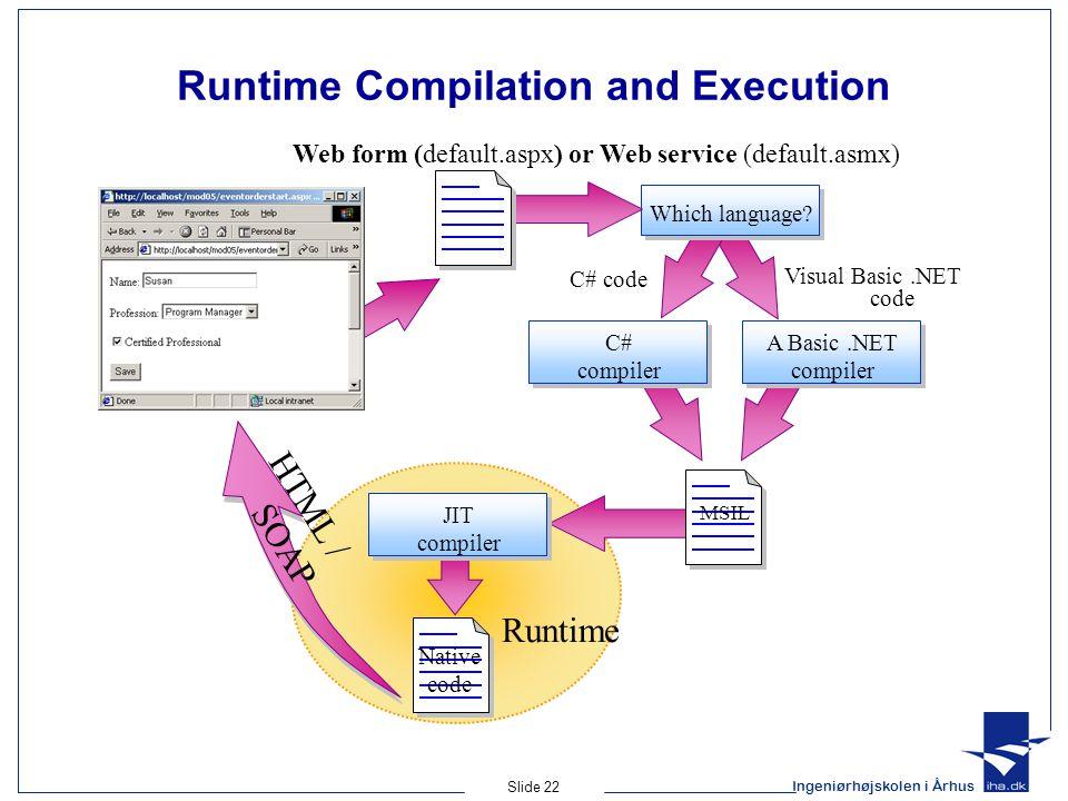 Ingeniørhøjskolen i Århus Slide 22 Runtime Compilation and Execution Native code C# code Visual Basic.NET code Which language.