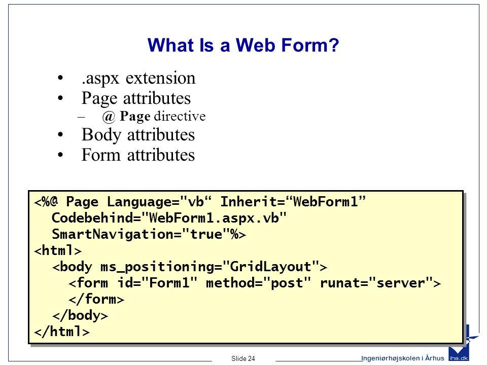 Ingeniørhøjskolen i Århus Slide 24 What Is a Web Form .aspx extension Page attributes –@ Page directive Body attributes Form attributes