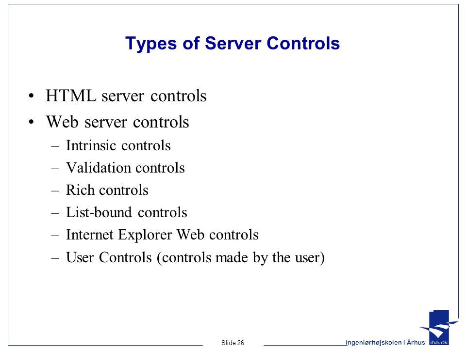 Ingeniørhøjskolen i Århus Slide 26 Types of Server Controls HTML server controls Web server controls –Intrinsic controls –Validation controls –Rich controls –List-bound controls –Internet Explorer Web controls –User Controls (controls made by the user)