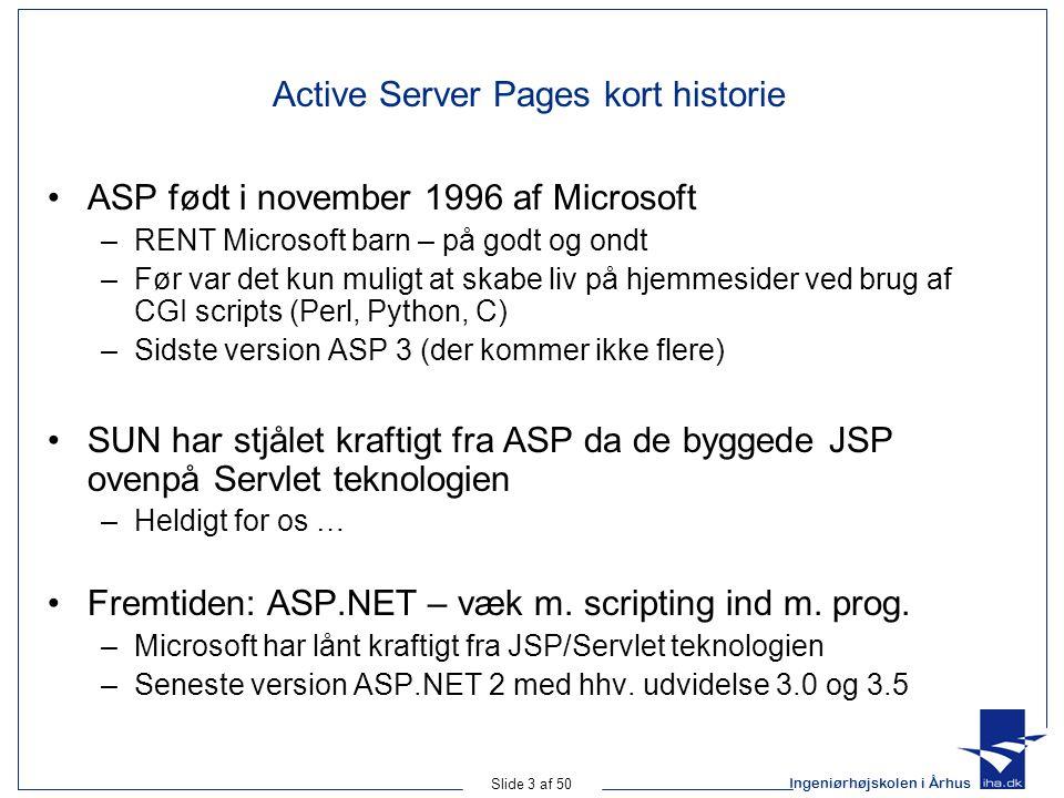Ingeniørhøjskolen i Århus Slide 3 af 50 Active Server Pages kort historie ASP født i november 1996 af Microsoft –RENT Microsoft barn – på godt og ondt –Før var det kun muligt at skabe liv på hjemmesider ved brug af CGI scripts (Perl, Python, C) –Sidste version ASP 3 (der kommer ikke flere) SUN har stjålet kraftigt fra ASP da de byggede JSP ovenpå Servlet teknologien –Heldigt for os … Fremtiden: ASP.NET – væk m.