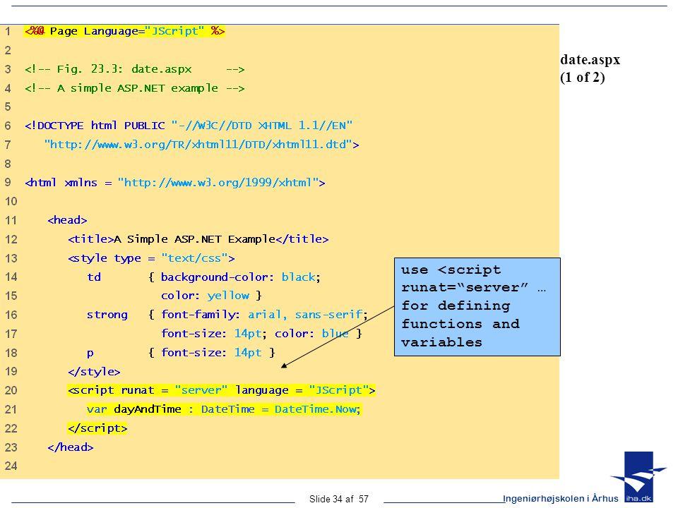Ingeniørhøjskolen i Århus Slide 34 af 57 date.aspx (1 of 2) use <script runat= server … for defining functions and variables