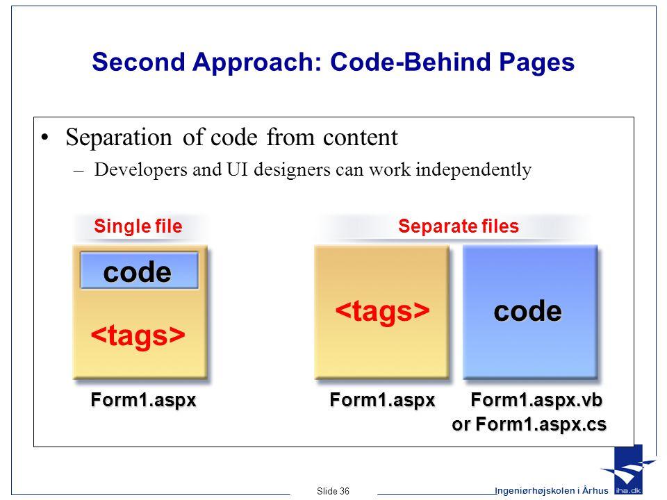 Ingeniørhøjskolen i Århus Slide 36 Second Approach: Code-Behind Pages Separation of code from content –Developers and UI designers can work independently Form1.aspxForm1.aspx Form1.aspx.vb Form1.aspx.vb or Form1.aspx.cs code code Separate filesSingle file