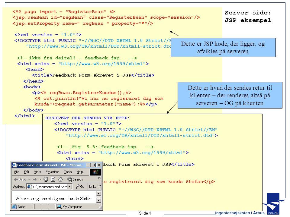 Ingeniørhøjskolen i Århus Slide 4 Server side: JSP eksempel <!DOCTYPE html PUBLIC -//W3C//DTD XHTML 1.0 Strict//EN http://www.w3.org/TR/xhtml1/DTD/xhtml1-strict.dtd > Feedback Form skrevet i JSP RESULTAT DER SENDES VIA HTTP: <!DOCTYPE html PUBLIC -//W3C//DTD XHTML 1.0 Strict//EN http://www.w3.org/TR/xhtml1/DTD/xhtml1-strict.dtd > Feedback Form skrevet i JSP Vi har nu registreret dig som kunde Stefan Dette er JSP kode, der ligger, og afvikles på serveren Dette er hvad der sendes retur til klienten – der renderes altså på serveren – OG på klienten