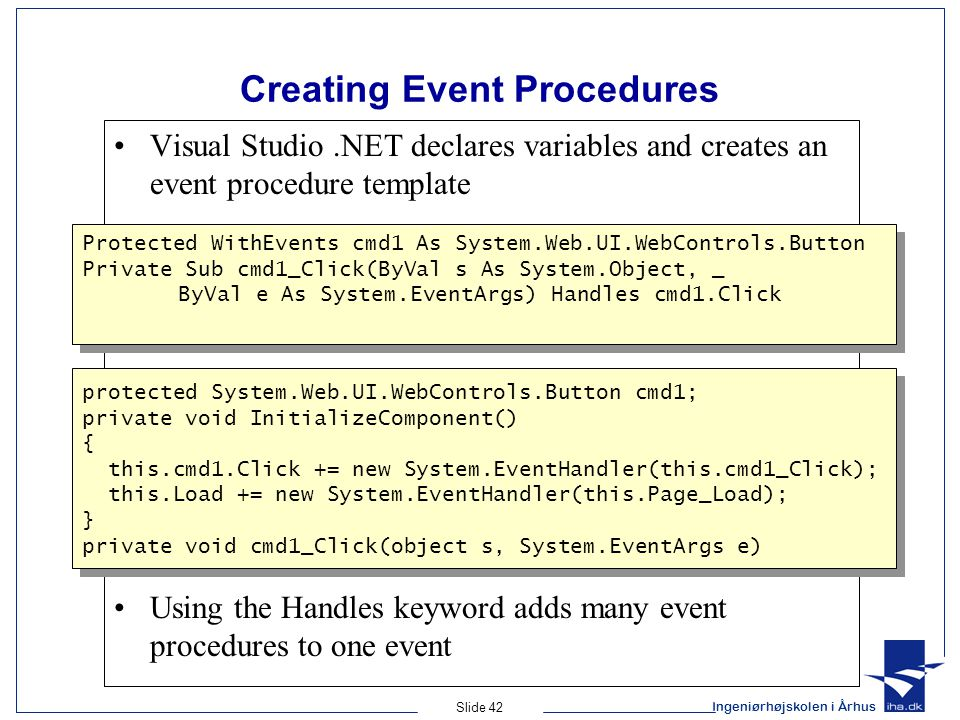 Ingeniørhøjskolen i Århus Slide 42 Creating Event Procedures Visual Studio.NET declares variables and creates an event procedure template Using the Handles keyword adds many event procedures to one event protected System.Web.UI.WebControls.Button cmd1; private void InitializeComponent() { this.cmd1.Click += new System.EventHandler(this.cmd1_Click); this.Load += new System.EventHandler(this.Page_Load); } private void cmd1_Click(object s, System.EventArgs e) protected System.Web.UI.WebControls.Button cmd1; private void InitializeComponent() { this.cmd1.Click += new System.EventHandler(this.cmd1_Click); this.Load += new System.EventHandler(this.Page_Load); } private void cmd1_Click(object s, System.EventArgs e) Protected WithEvents cmd1 As System.Web.UI.WebControls.Button Private Sub cmd1_Click(ByVal s As System.Object, _ ByVal e As System.EventArgs) Handles cmd1.Click Protected WithEvents cmd1 As System.Web.UI.WebControls.Button Private Sub cmd1_Click(ByVal s As System.Object, _ ByVal e As System.EventArgs) Handles cmd1.Click