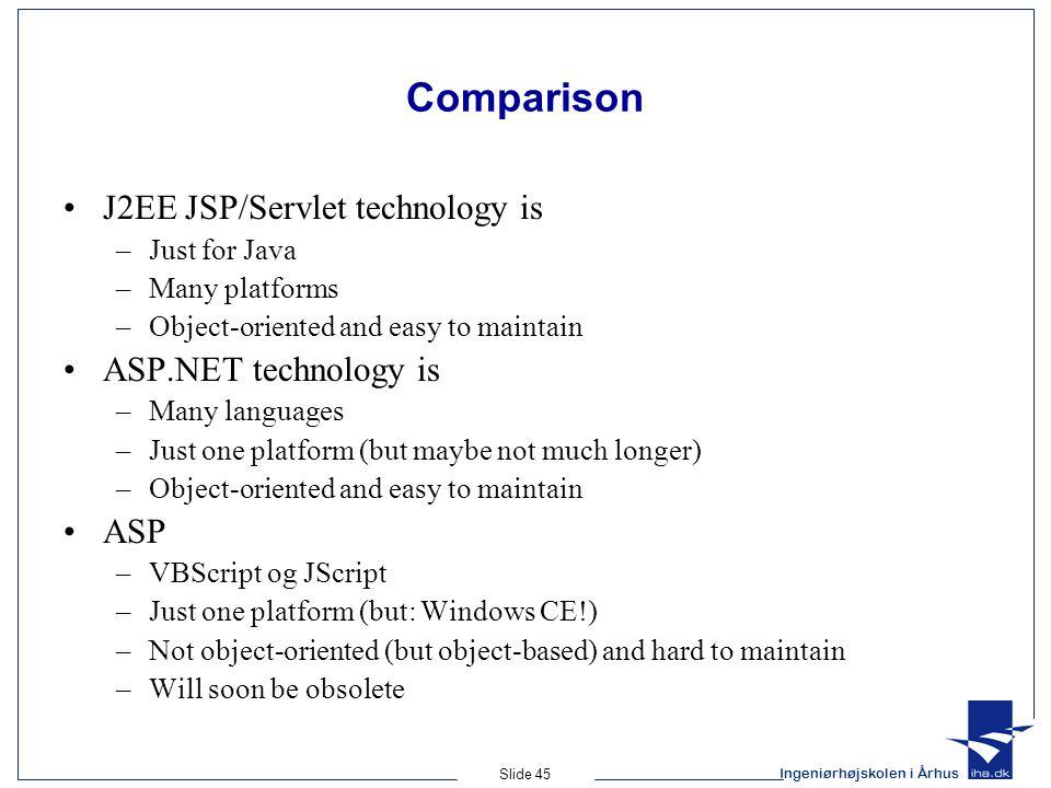 Ingeniørhøjskolen i Århus Slide 45 Comparison J2EE JSP/Servlet technology is –Just for Java –Many platforms –Object-oriented and easy to maintain ASP.NET technology is –Many languages –Just one platform (but maybe not much longer) –Object-oriented and easy to maintain ASP –VBScript og JScript –Just one platform (but: Windows CE!) –Not object-oriented (but object-based) and hard to maintain –Will soon be obsolete