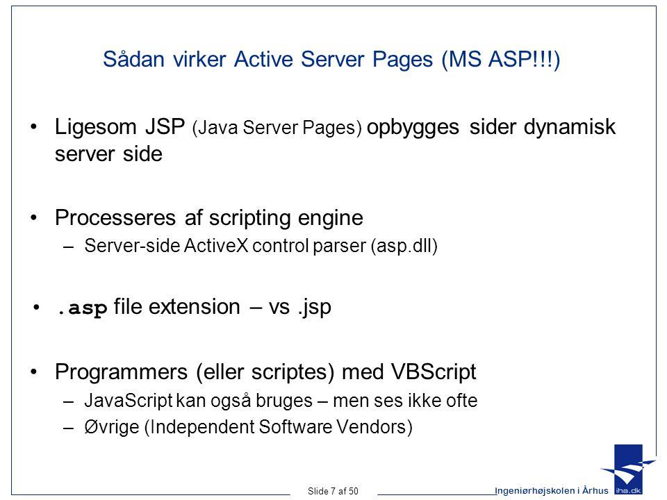 Ingeniørhøjskolen i Århus Slide 7 af 50 Sådan virker Active Server Pages (MS ASP!!!) Ligesom JSP (Java Server Pages) opbygges sider dynamisk server side Processeres af scripting engine –Server-side ActiveX control parser (asp.dll).asp file extension – vs.jsp Programmers (eller scriptes) med VBScript –JavaScript kan også bruges – men ses ikke ofte –Øvrige (Independent Software Vendors)