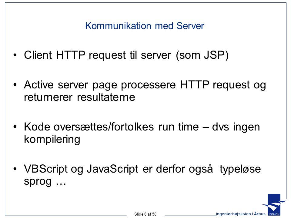 Ingeniørhøjskolen i Århus Slide 8 af 50 Kommunikation med Server Client HTTP request til server (som JSP) Active server page processere HTTP request og returnerer resultaterne Kode oversættes/fortolkes run time – dvs ingen kompilering VBScript og JavaScript er derfor også typeløse sprog …