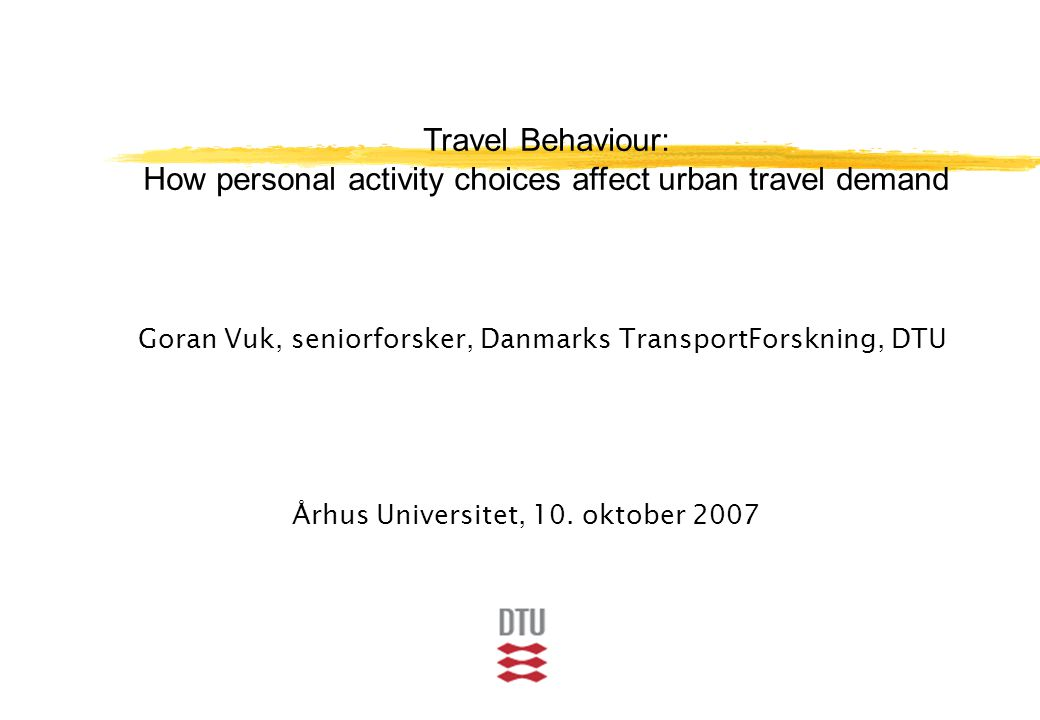 Travel Behaviour: How personal activity choices affect urban travel demand Goran Vuk, seniorforsker, Danmarks TransportForskning, DTU Århus Universitet, 10.