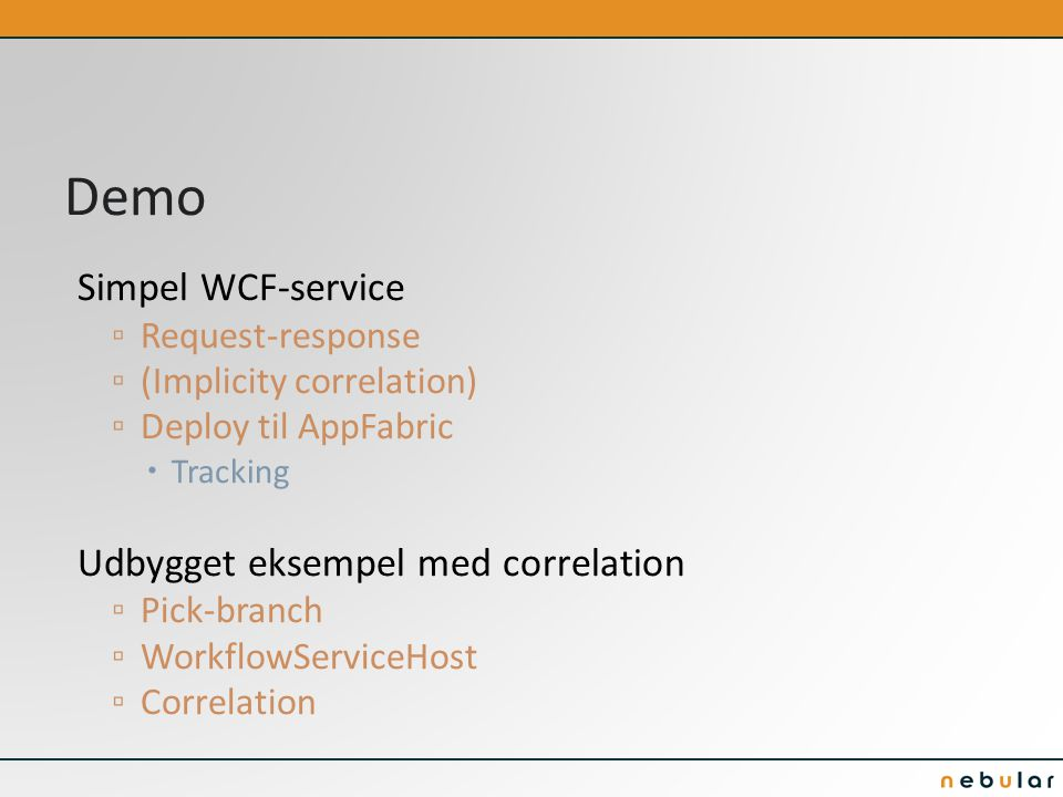 Demo Simpel WCF-service ▫ Request-response ▫ (Implicity correlation) ▫ Deploy til AppFabric  Tracking Udbygget eksempel med correlation ▫ Pick-branch ▫ WorkflowServiceHost ▫ Correlation