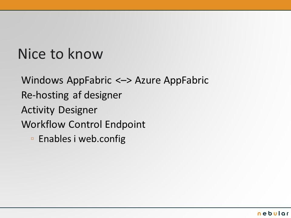 Nice to know Windows AppFabric Azure AppFabric Re-hosting af designer Activity Designer Workflow Control Endpoint ▫ Enables i web.config