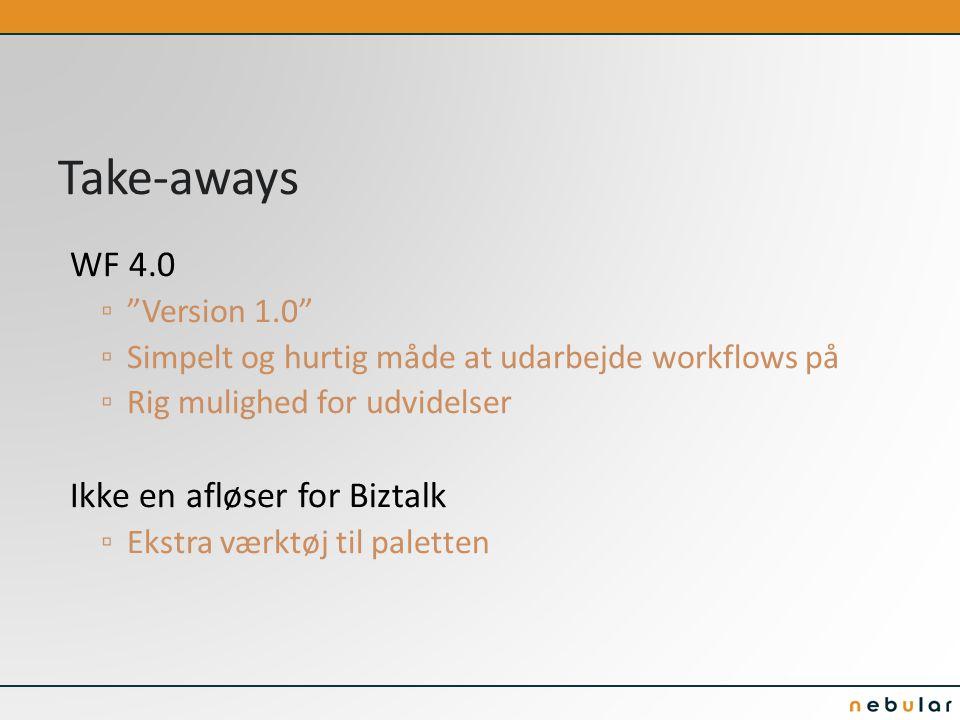 Take-aways WF 4.0 ▫ Version 1.0 ▫ Simpelt og hurtig måde at udarbejde workflows på ▫ Rig mulighed for udvidelser Ikke en afløser for Biztalk ▫ Ekstra værktøj til paletten