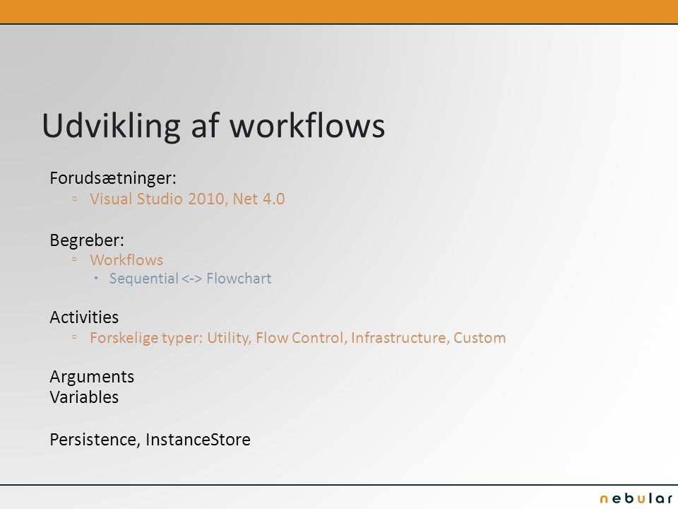 Udvikling af workflows Forudsætninger: ▫ Visual Studio 2010, Net 4.0 Begreber: ▫ Workflows  Sequential Flowchart Activities ▫ Forskelige typer: Utility, Flow Control, Infrastructure, Custom Arguments Variables Persistence, InstanceStore