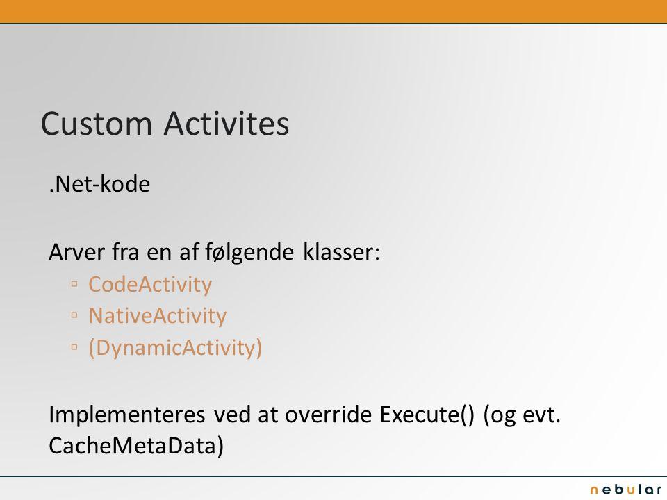 Custom Activites.Net-kode Arver fra en af følgende klasser: ▫ CodeActivity ▫ NativeActivity ▫ (DynamicActivity) Implementeres ved at override Execute() (og evt.