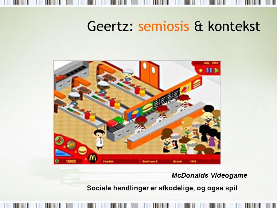 Geertz: semiosis & kontekst McDonalds Videogame Sociale handlinger er afkodelige, og også spil
