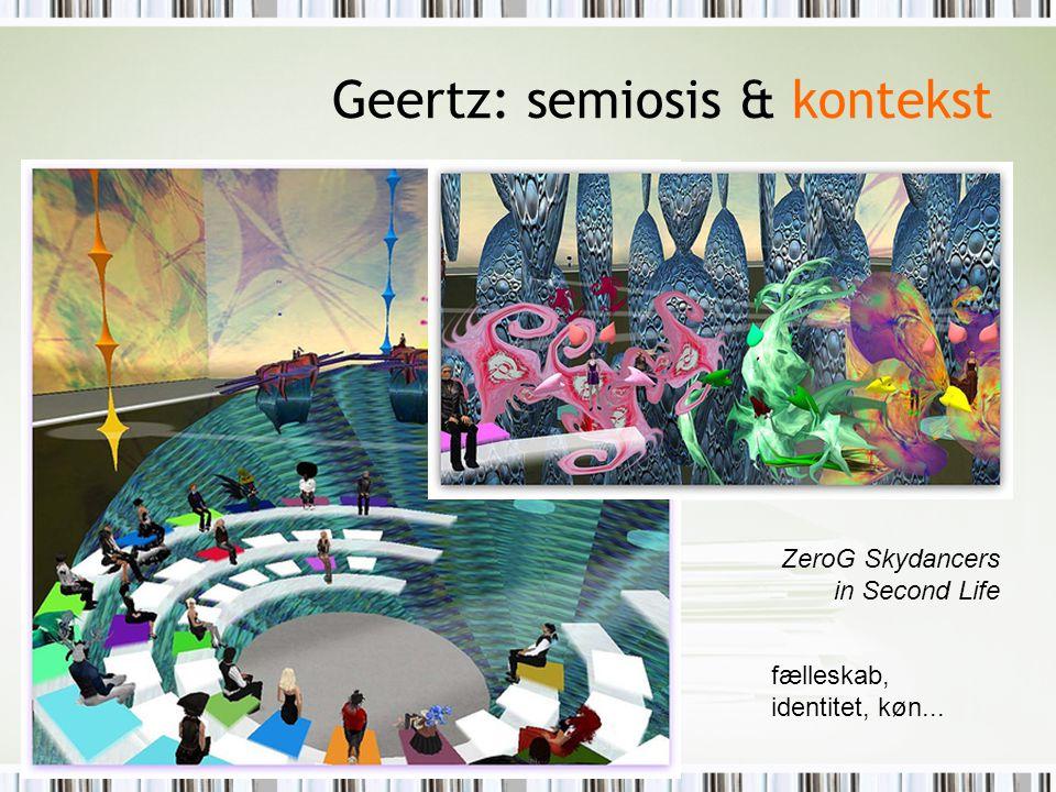 Geertz: semiosis & kontekst ZeroG Skydancers in Second Life fælleskab, identitet, køn...