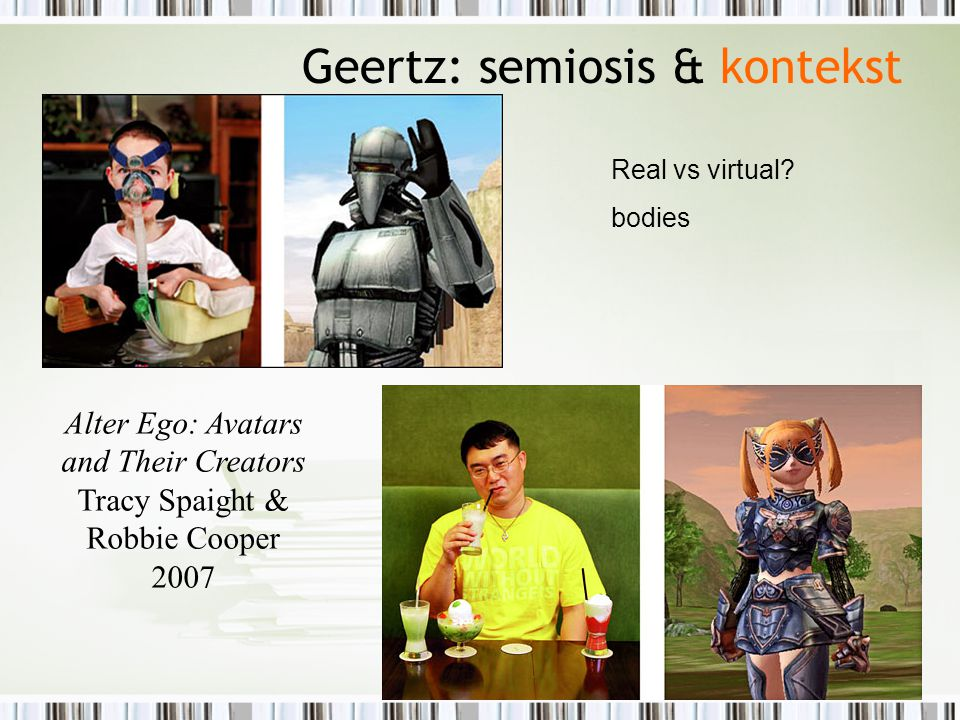 Alter Ego: Avatars and Their Creators Tracy Spaight & Robbie Cooper 2007 Geertz: semiosis & kontekst Real vs virtual.