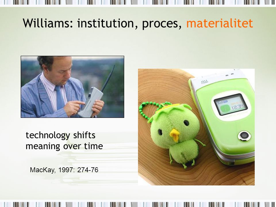 technology shifts meaning over time MacKay, 1997: 274-76 Williams: institution, proces, materialitet
