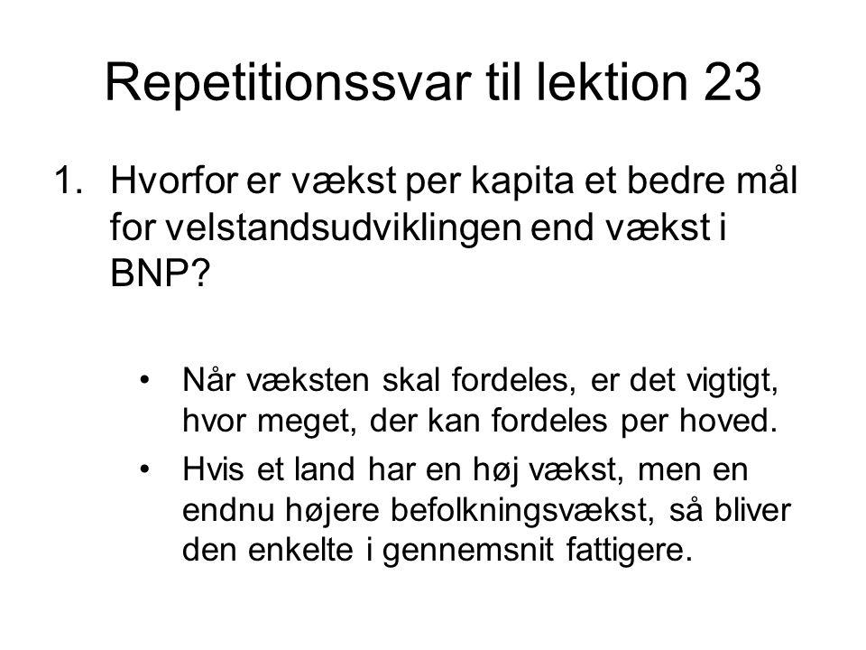 Repetitionssvar til lektion 23 1.Hvorfor er vækst per kapita et bedre mål for velstandsudviklingen end vækst i BNP.