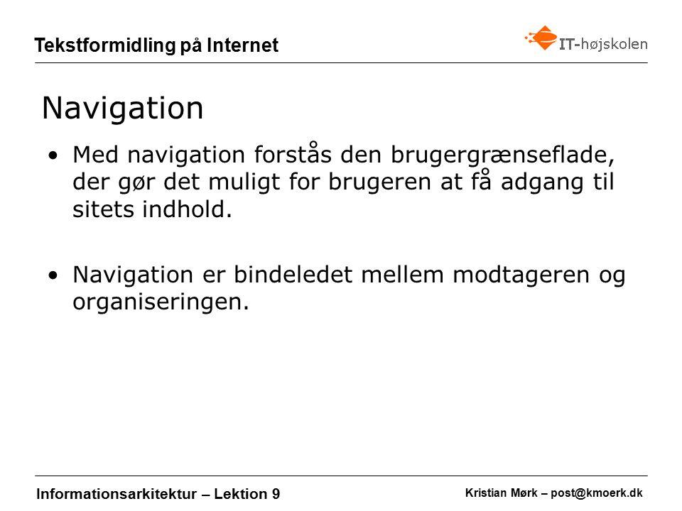 Kristian Mørk – post@kmoerk.dk Tekstformidling på Internet Informationsarkitektur – Lektion 9 Med navigation forstås den brugergrænseflade, der gør det muligt for brugeren at få adgang til sitets indhold.
