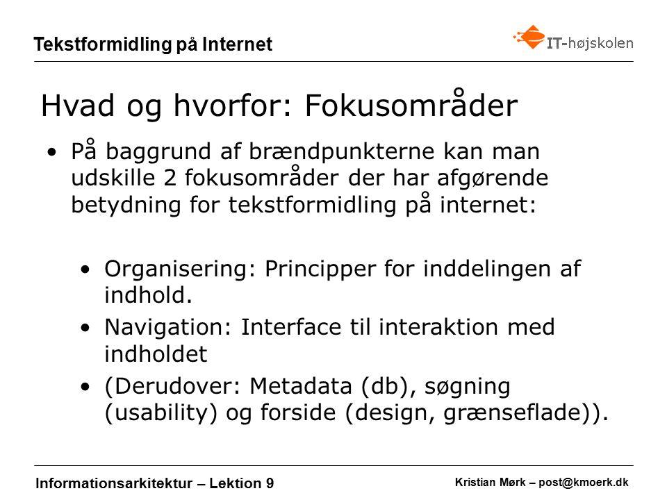 Kristian Mørk – post@kmoerk.dk Tekstformidling på Internet Informationsarkitektur – Lektion 9 På baggrund af brændpunkterne kan man udskille 2 fokusområder der har afgørende betydning for tekstformidling på internet: Organisering: Principper for inddelingen af indhold.
