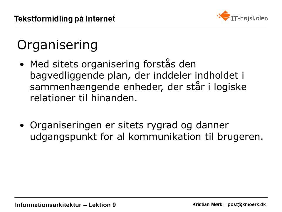 Kristian Mørk – post@kmoerk.dk Tekstformidling på Internet Informationsarkitektur – Lektion 9 Med sitets organisering forstås den bagvedliggende plan, der inddeler indholdet i sammenhængende enheder, der står i logiske relationer til hinanden.