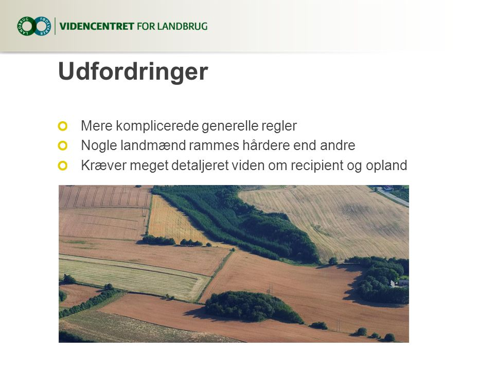 Udfordringer Mere komplicerede generelle regler Nogle landmænd rammes hårdere end andre Kræver meget detaljeret viden om recipient og opland