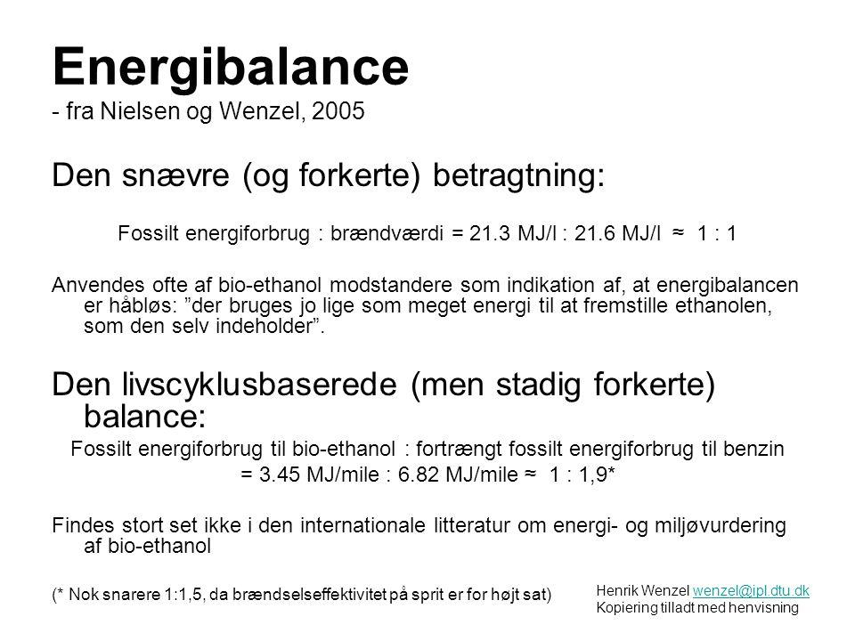 Energibalance - fra Nielsen og Wenzel, 2005 Den snævre (og forkerte) betragtning: Fossilt energiforbrug : brændværdi = 21.3 MJ/l : 21.6 MJ/l ≈ 1 : 1 Anvendes ofte af bio-ethanol modstandere som indikation af, at energibalancen er håbløs: der bruges jo lige som meget energi til at fremstille ethanolen, som den selv indeholder .