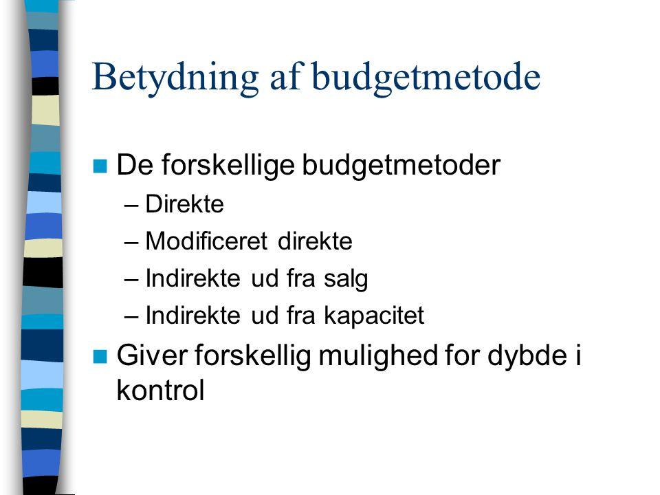 Betydning af budgetmetode De forskellige budgetmetoder –Direkte –Modificeret direkte –Indirekte ud fra salg –Indirekte ud fra kapacitet Giver forskellig mulighed for dybde i kontrol