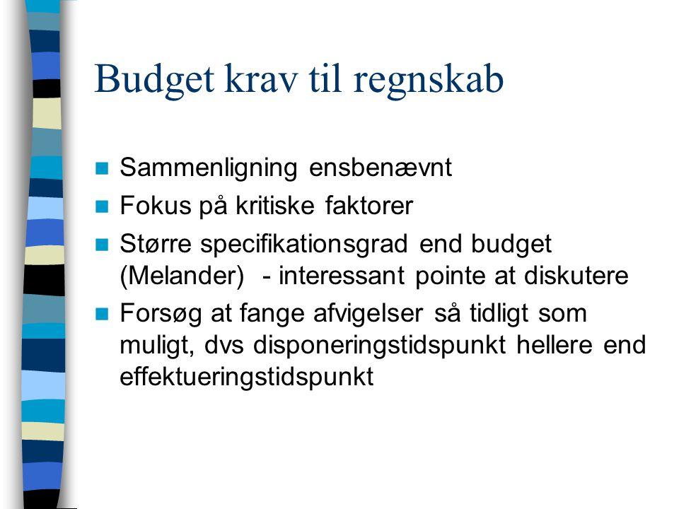 Budget krav til regnskab Sammenligning ensbenævnt Fokus på kritiske faktorer Større specifikationsgrad end budget (Melander) - interessant pointe at diskutere Forsøg at fange afvigelser så tidligt som muligt, dvs disponeringstidspunkt hellere end effektueringstidspunkt