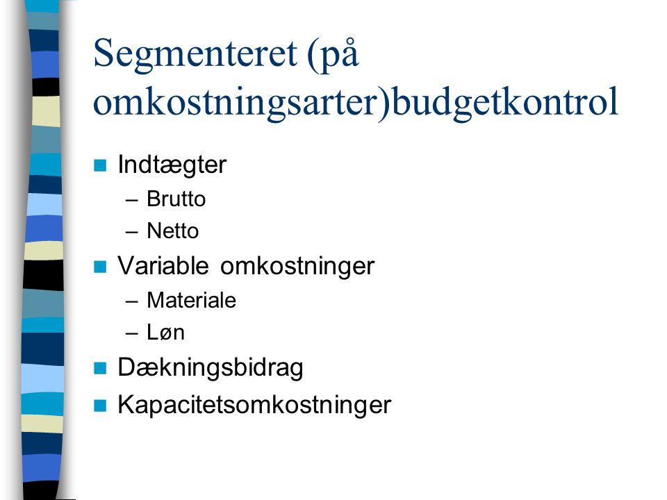 Segmenteret (på omkostningsarter)budgetkontrol Indtægter –Brutto –Netto Variable omkostninger –Materiale –Løn Dækningsbidrag Kapacitetsomkostninger