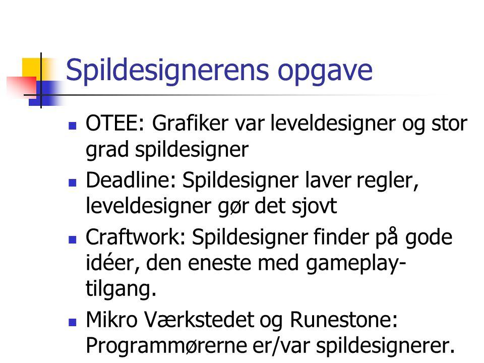 Spildesignerens opgave OTEE: Grafiker var leveldesigner og stor grad spildesigner Deadline: Spildesigner laver regler, leveldesigner gør det sjovt Craftwork: Spildesigner finder på gode idéer, den eneste med gameplay- tilgang.