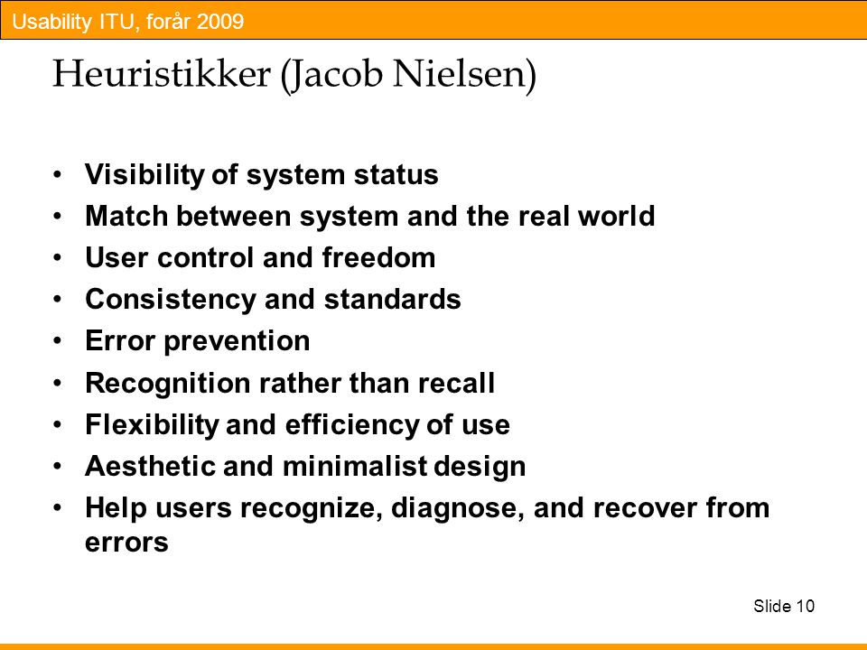 Usability ITU, forår 2009 Slide 10 Heuristikker (Jacob Nielsen) Visibility of system status Match between system and the real world User control and freedom Consistency and standards Error prevention Recognition rather than recall Flexibility and efficiency of use Aesthetic and minimalist design Help users recognize, diagnose, and recover from errors