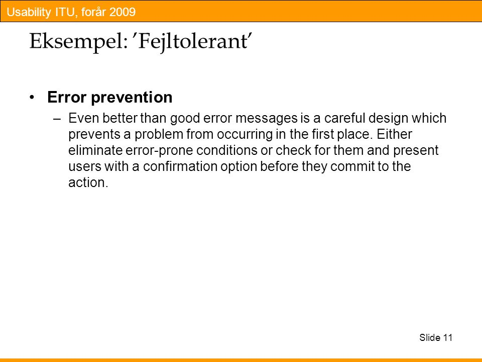 Usability ITU, forår 2009 Slide 11 Eksempel: 'Fejltolerant' Error prevention –Even better than good error messages is a careful design which prevents a problem from occurring in the first place.