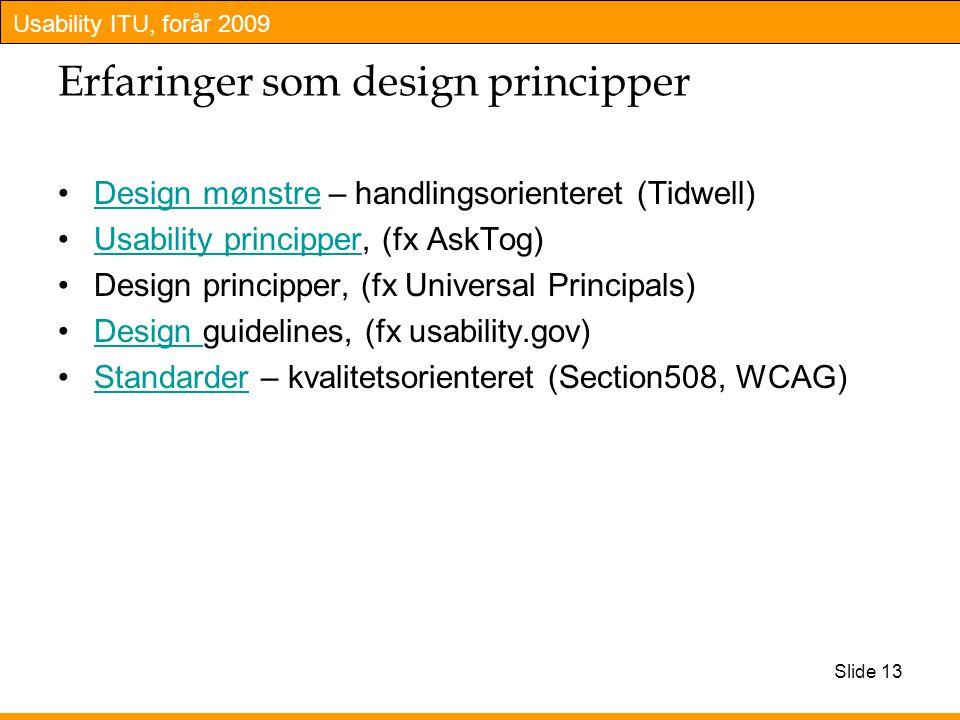 Usability ITU, forår 2009 Slide 13 Erfaringer som design principper Design mønstre – handlingsorienteret (Tidwell)Design mønstre Usability principper, (fx AskTog)Usability principper Design principper, (fx Universal Principals) Design guidelines, (fx usability.gov)Design Standarder – kvalitetsorienteret (Section508, WCAG)Standarder