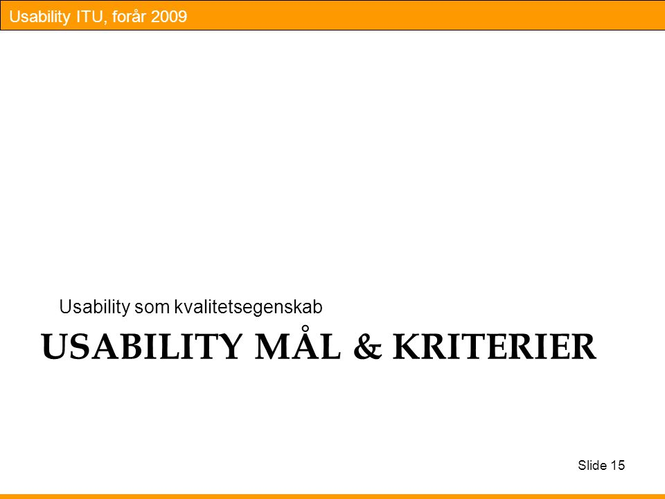 Usability ITU, forår 2009 USABILITY MÅL & KRITERIER Usability som kvalitetsegenskab Slide 15