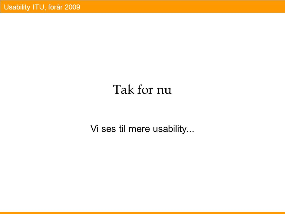 Usability ITU, forår 2009 Tak for nu Vi ses til mere usability...