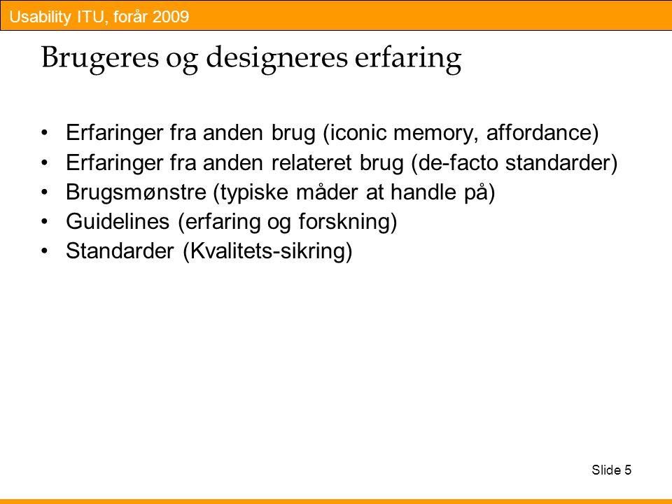 Usability ITU, forår 2009 Brugeres og designeres erfaring Erfaringer fra anden brug (iconic memory, affordance) Erfaringer fra anden relateret brug (de-facto standarder) Brugsmønstre (typiske måder at handle på) Guidelines (erfaring og forskning) Standarder (Kvalitets-sikring) Slide 5