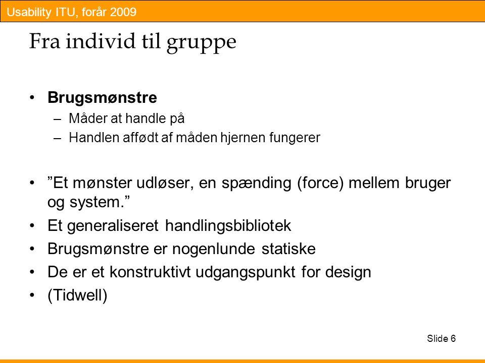 Usability ITU, forår 2009 Slide 6 Fra individ til gruppe Brugsmønstre –Måder at handle på –Handlen affødt af måden hjernen fungerer Et mønster udløser, en spænding (force) mellem bruger og system. Et generaliseret handlingsbibliotek Brugsmønstre er nogenlunde statiske De er et konstruktivt udgangspunkt for design (Tidwell)
