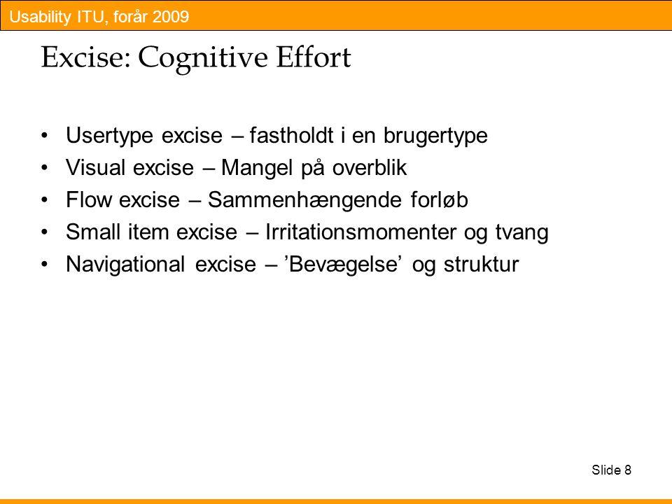 Usability ITU, forår 2009 Excise: Cognitive Effort Usertype excise – fastholdt i en brugertype Visual excise – Mangel på overblik Flow excise – Sammenhængende forløb Small item excise – Irritationsmomenter og tvang Navigational excise – 'Bevægelse' og struktur Slide 8